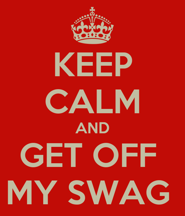 KEEP CALM AND GET OFF  MY SWAG