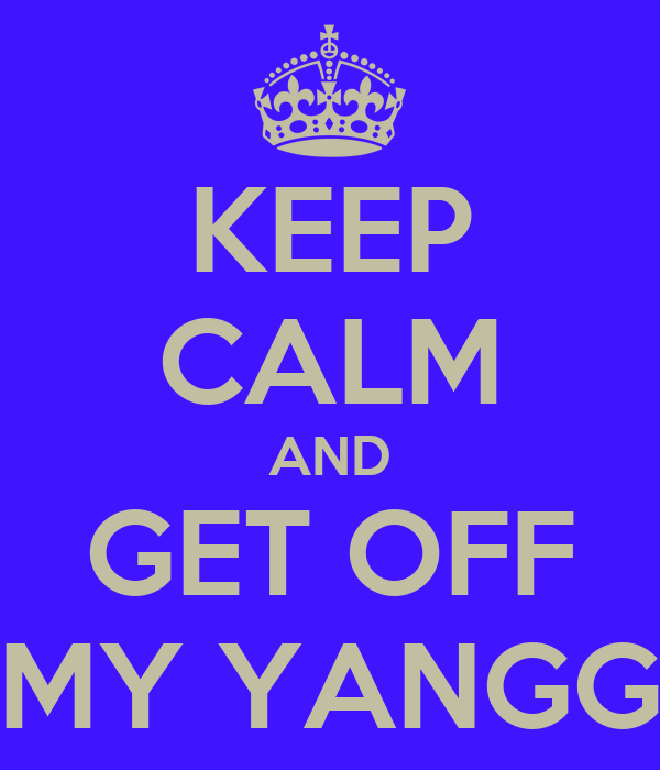 KEEP CALM AND GET OFF MY YANGG