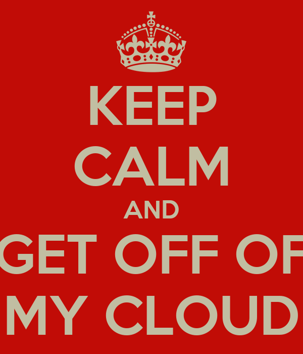 KEEP CALM AND GET OFF OF MY CLOUD