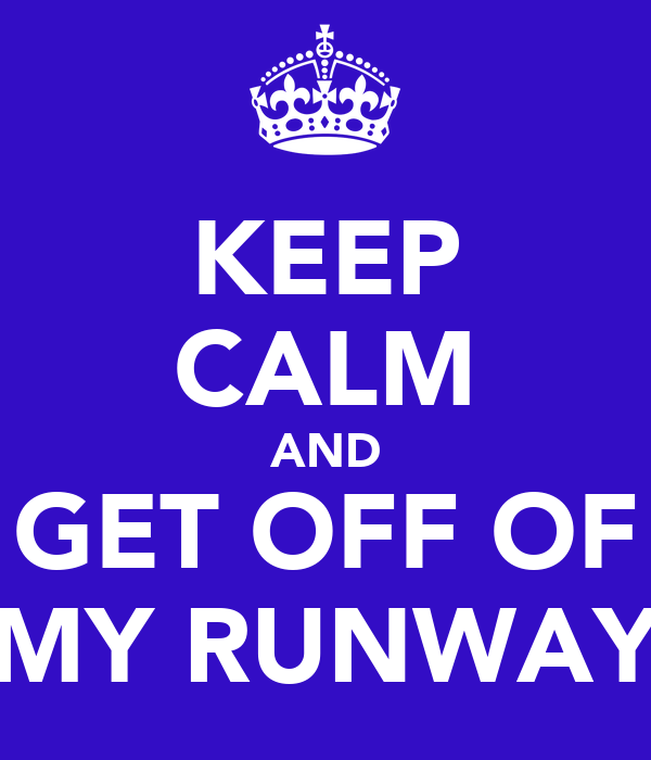 KEEP CALM AND GET OFF OF MY RUNWAY