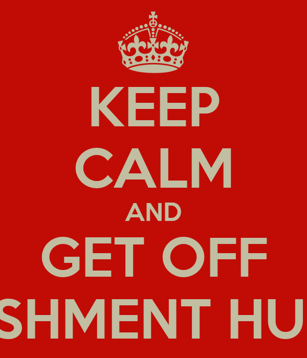 KEEP CALM AND GET OFF PUNISHMENT HUNTER