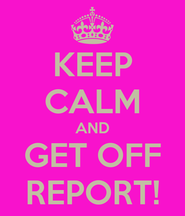 KEEP CALM AND GET OFF REPORT!