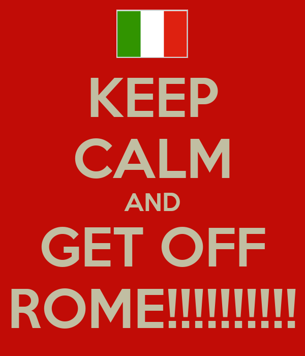 KEEP CALM AND GET OFF ROME!!!!!!!!!!