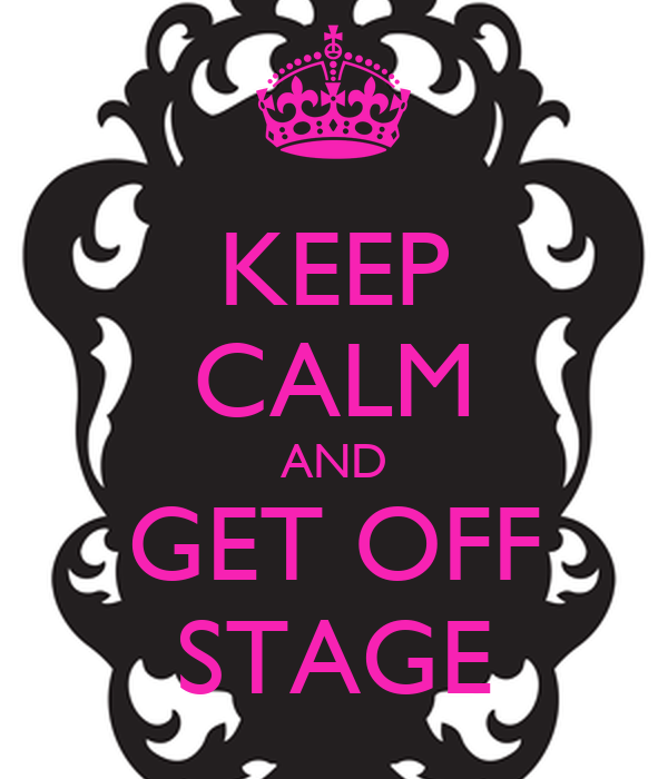 KEEP CALM AND GET OFF STAGE