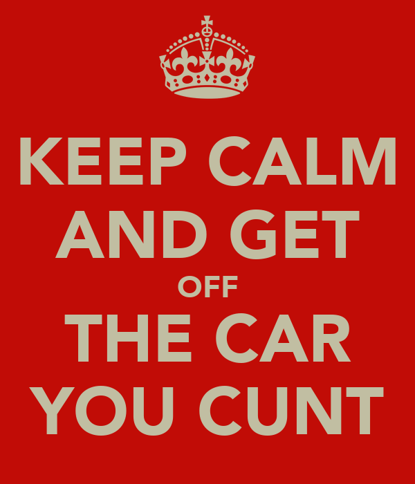 KEEP CALM AND GET OFF THE CAR YOU CUNT