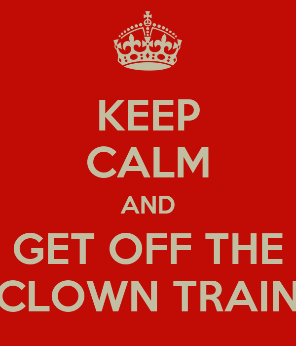 KEEP CALM AND GET OFF THE CLOWN TRAIN