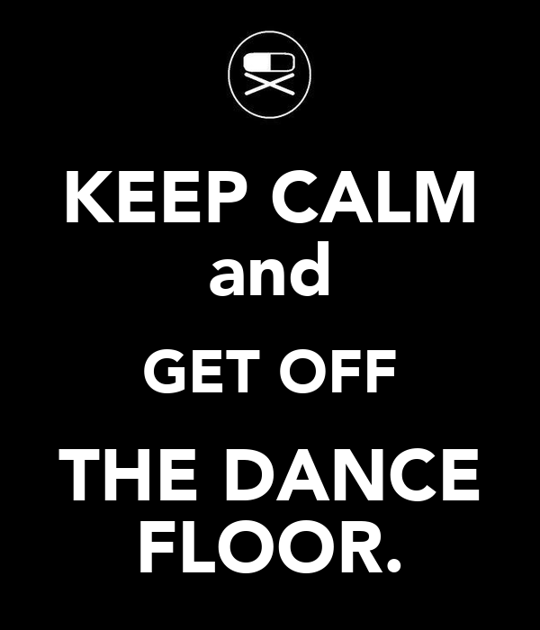 KEEP CALM and GET OFF THE DANCE FLOOR.