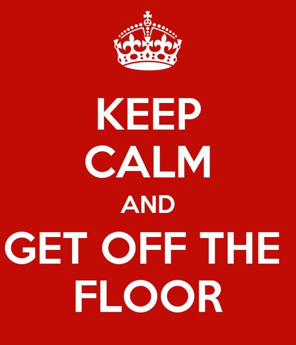 KEEP CALM AND GET OFF THE  FLOOR