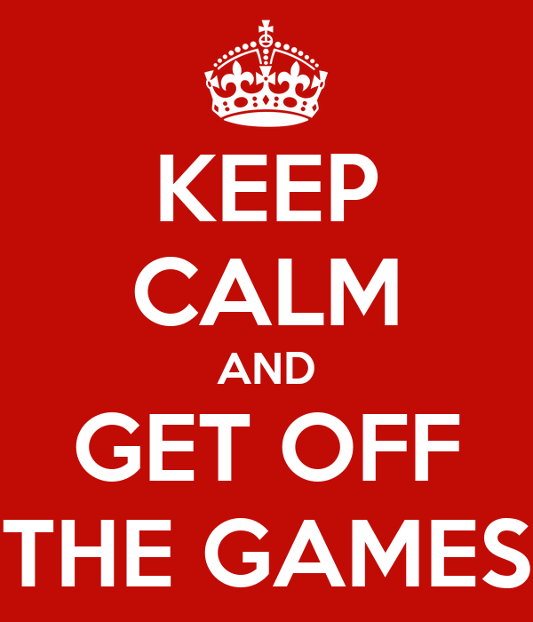 KEEP CALM AND GET OFF THE GAMES