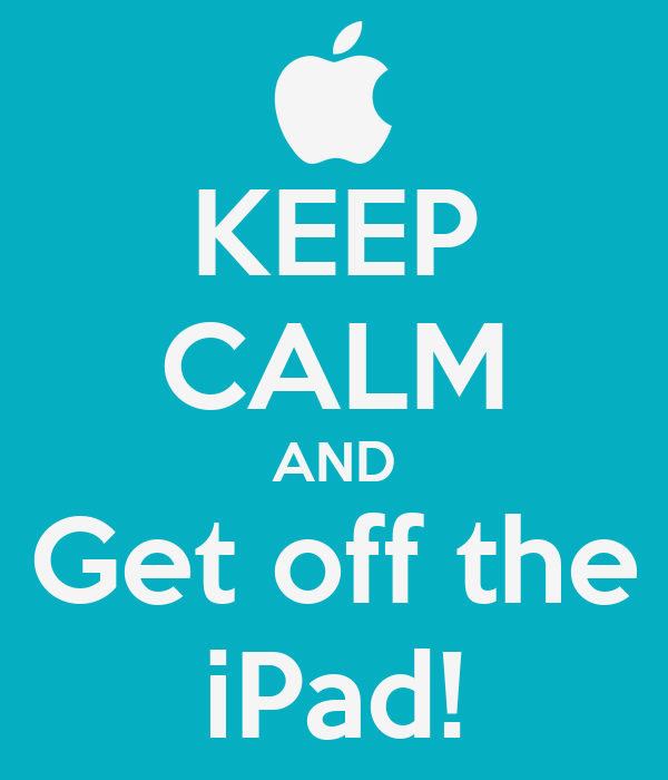 KEEP CALM AND Get off the iPad!