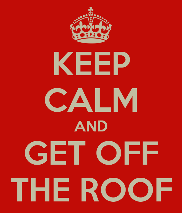 KEEP CALM AND GET OFF THE ROOF
