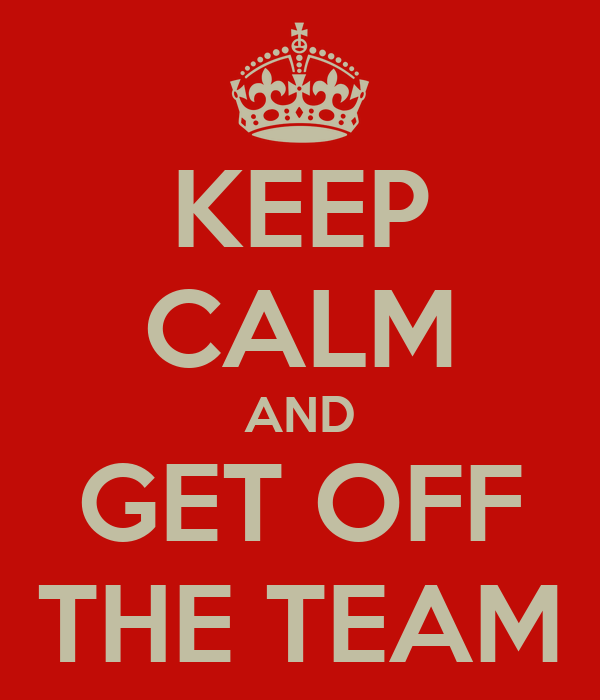 KEEP CALM AND GET OFF THE TEAM