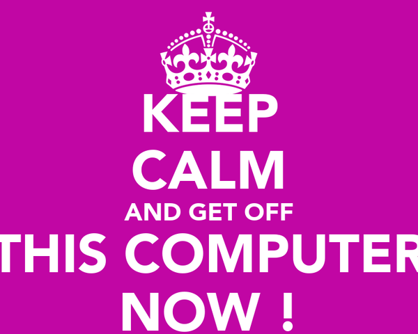 KEEP CALM AND GET OFF THIS COMPUTER NOW !