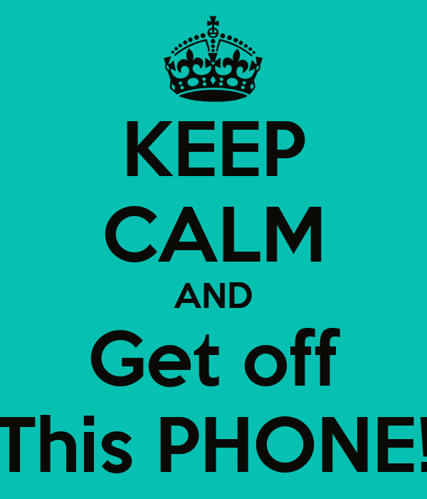 KEEP CALM AND Get off This PHONE!