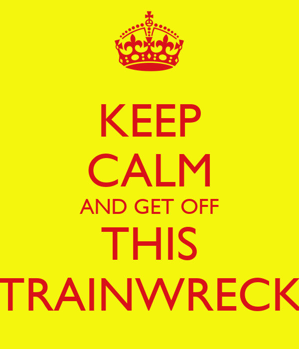 KEEP CALM AND GET OFF THIS TRAINWRECK
