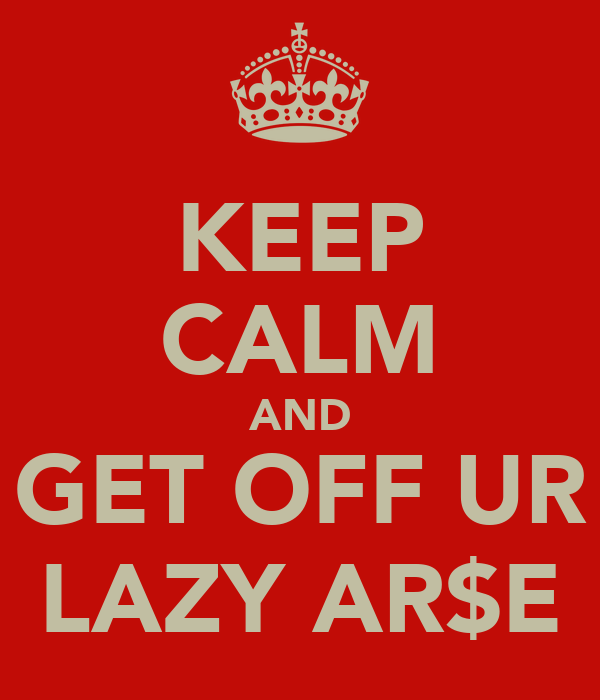 KEEP CALM AND GET OFF UR LAZY AR$E