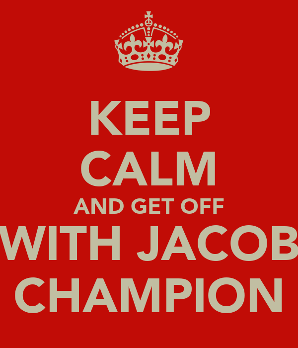 KEEP CALM AND GET OFF WITH JACOB CHAMPION