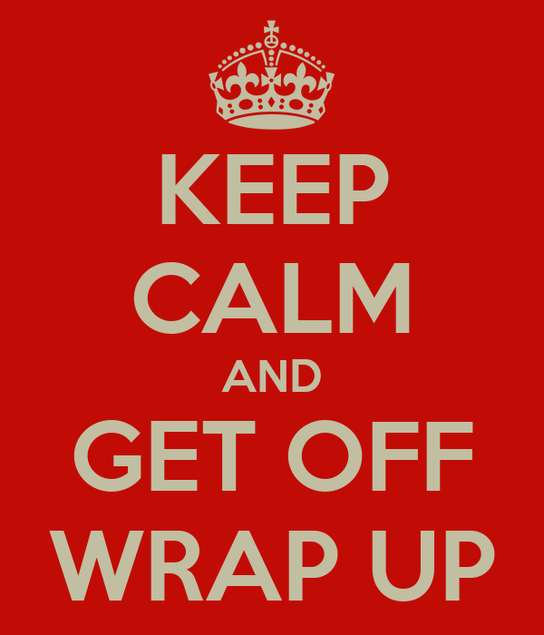 KEEP CALM AND GET OFF WRAP UP
