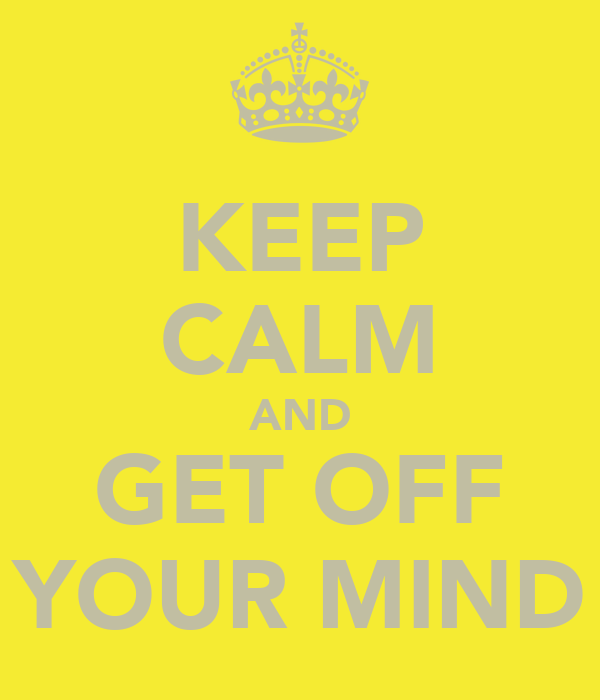 KEEP CALM AND GET OFF YOUR MIND