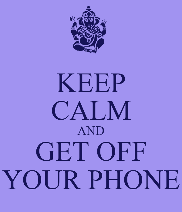 KEEP CALM AND GET OFF YOUR PHONE