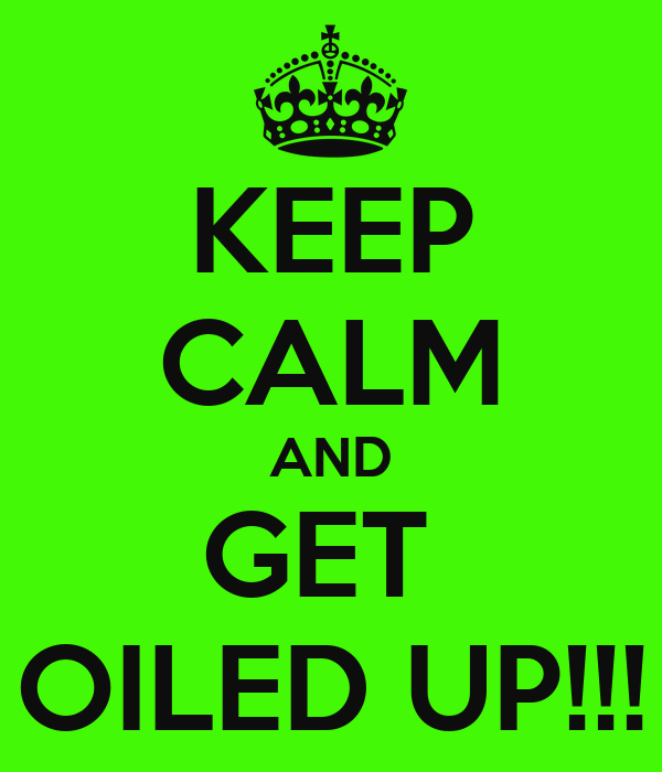 KEEP CALM AND GET  OILED UP!!!