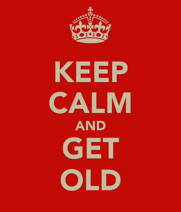 KEEP CALM AND GET OLD