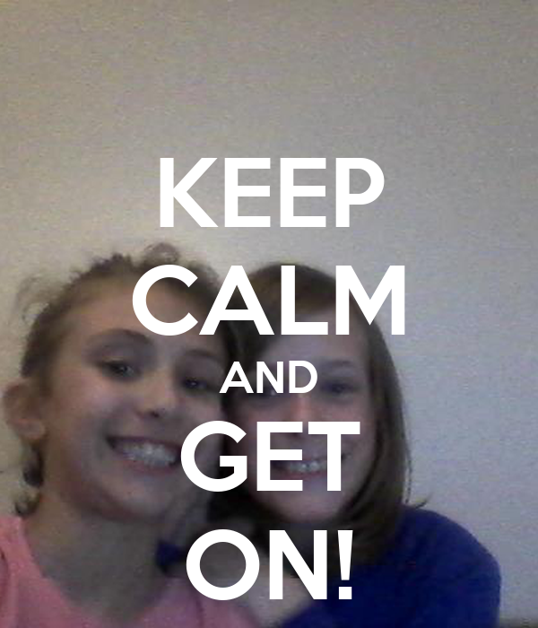 KEEP CALM AND GET ON!