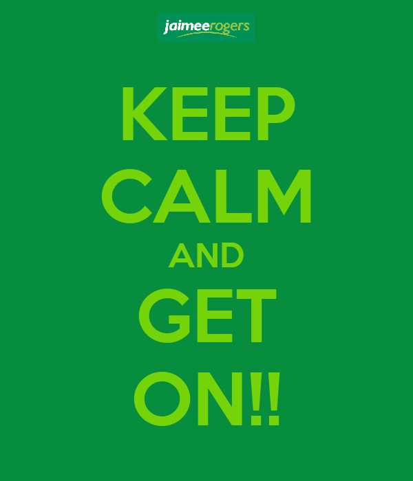 KEEP CALM AND GET ON!!