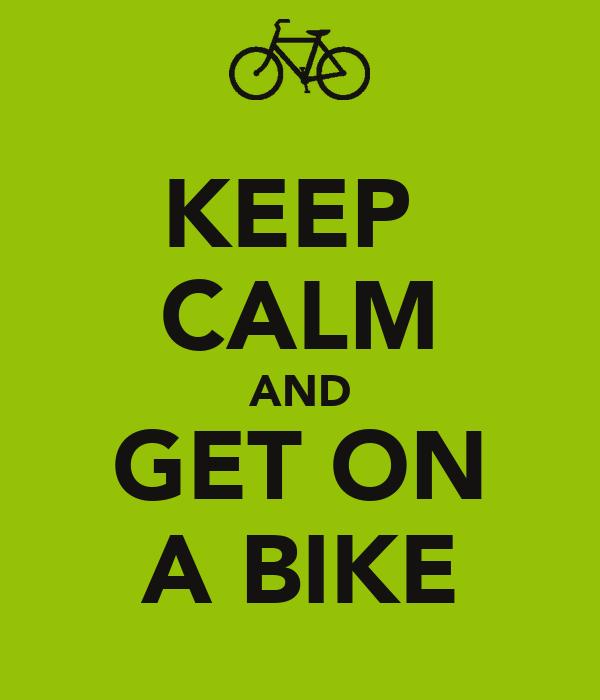 KEEP  CALM AND GET ON A BIKE
