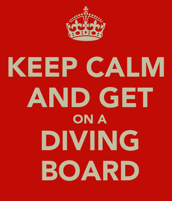 KEEP CALM  AND GET   ON A  DIVING  BOARD
