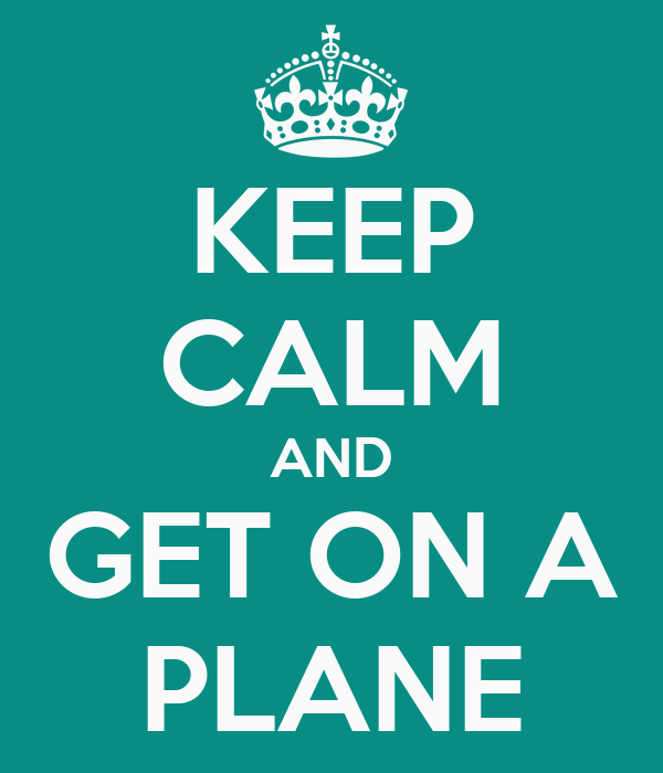 KEEP CALM AND GET ON A PLANE