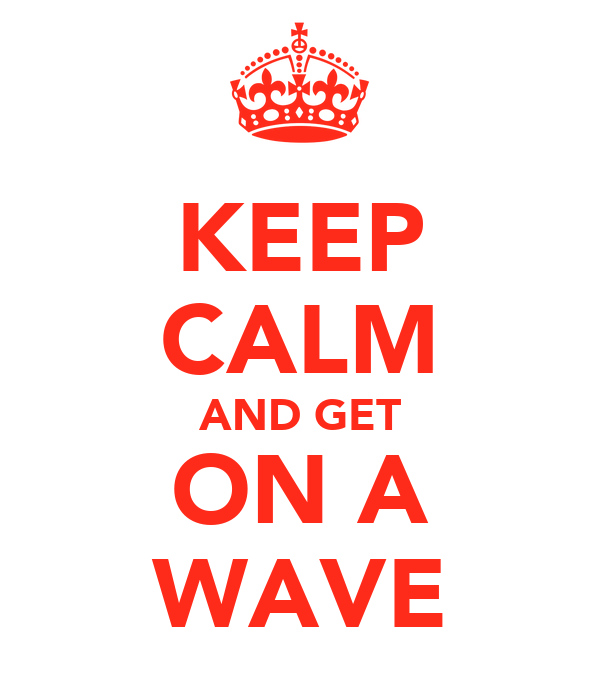 KEEP CALM AND GET ON A WAVE