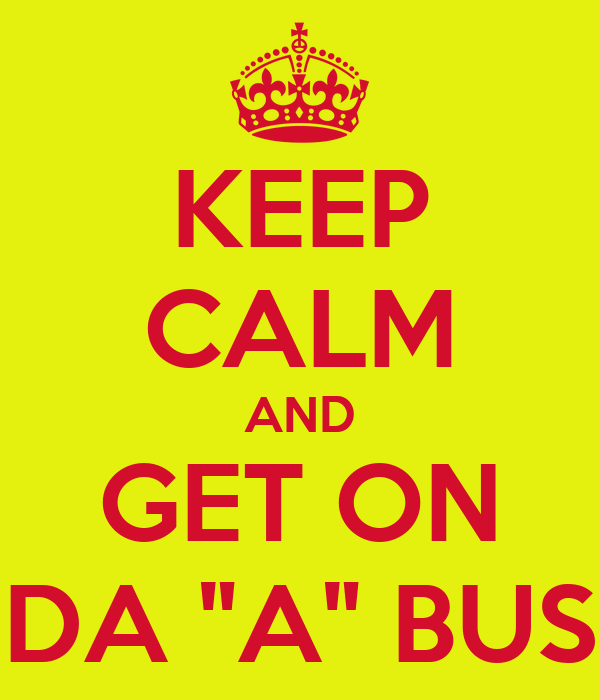 "KEEP CALM AND GET ON DA ""A"" BUS"