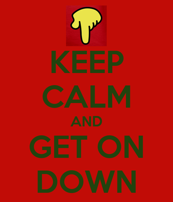 KEEP CALM AND GET ON DOWN