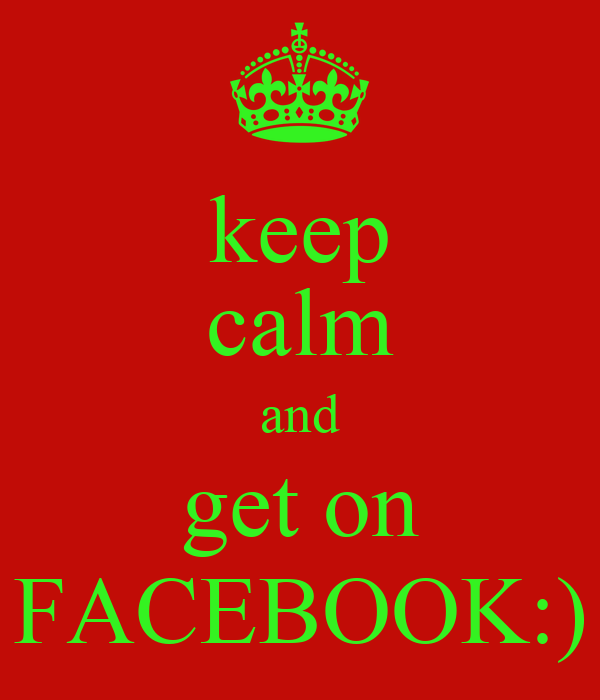 keep calm and get on FACEBOOK:)
