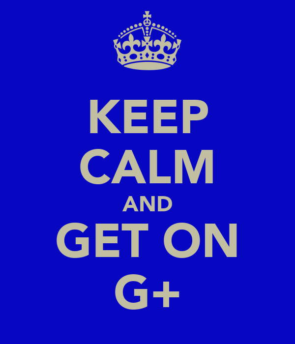 KEEP CALM AND GET ON G+