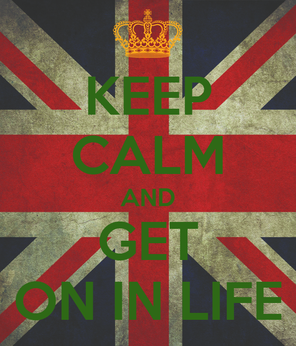 KEEP CALM AND GET ON IN LIFE