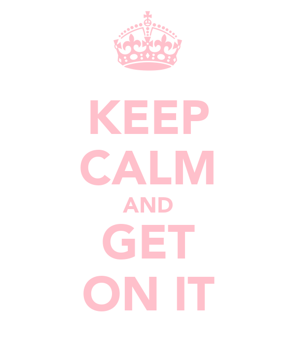 KEEP CALM AND GET ON IT