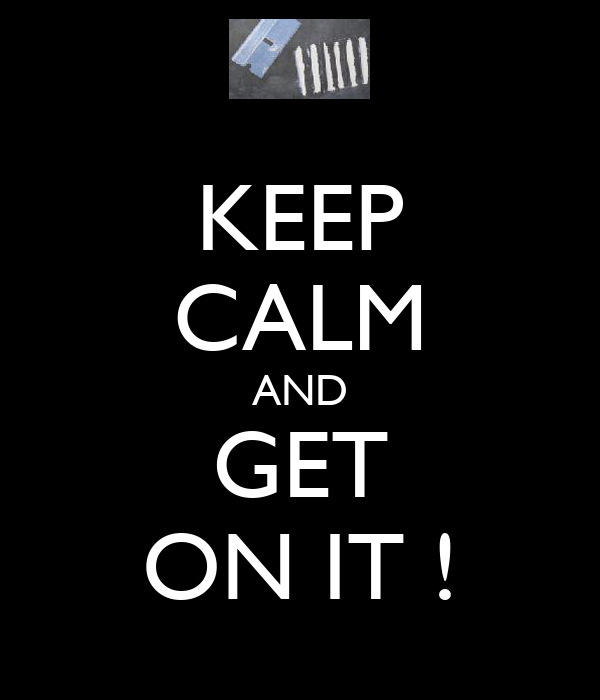 KEEP CALM AND GET ON IT !