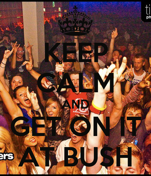 KEEP CALM AND GET ON IT AT BUSH
