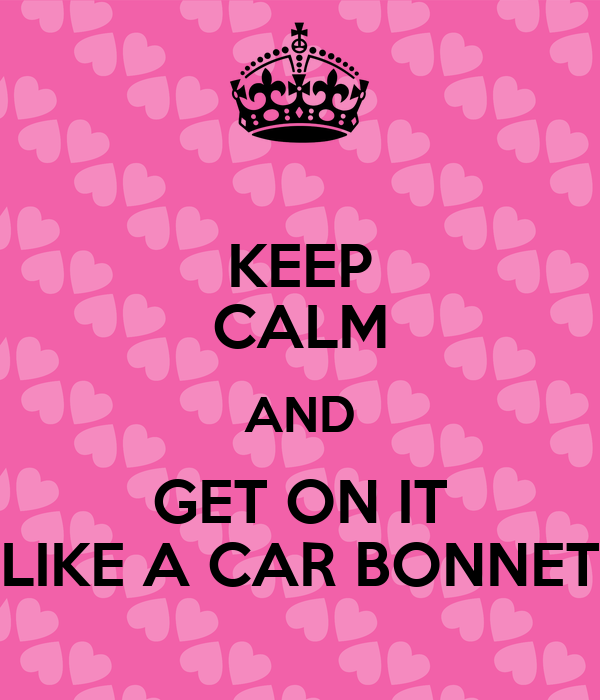 KEEP CALM AND GET ON IT LIKE A CAR BONNET