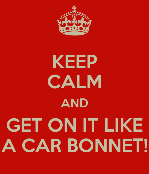 KEEP CALM AND GET ON IT LIKE A CAR BONNET!