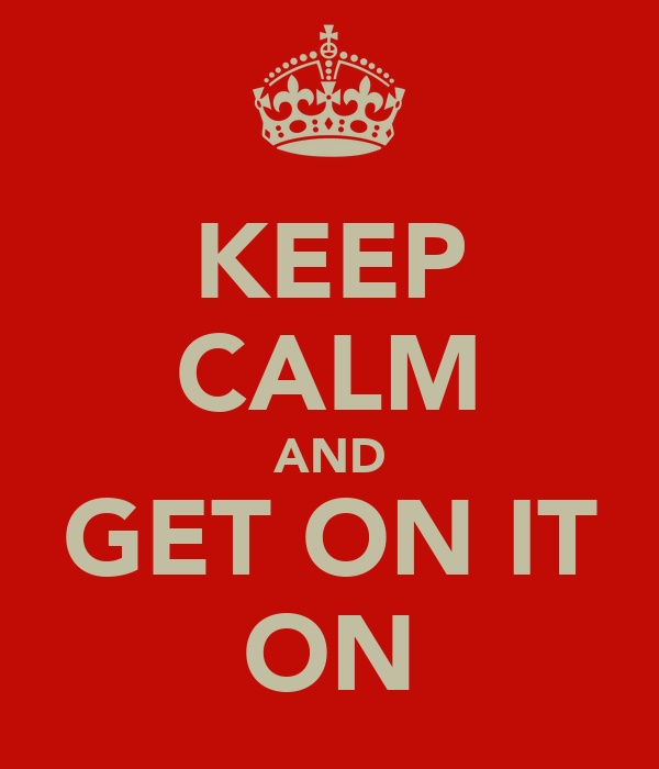 KEEP CALM AND GET ON IT ON