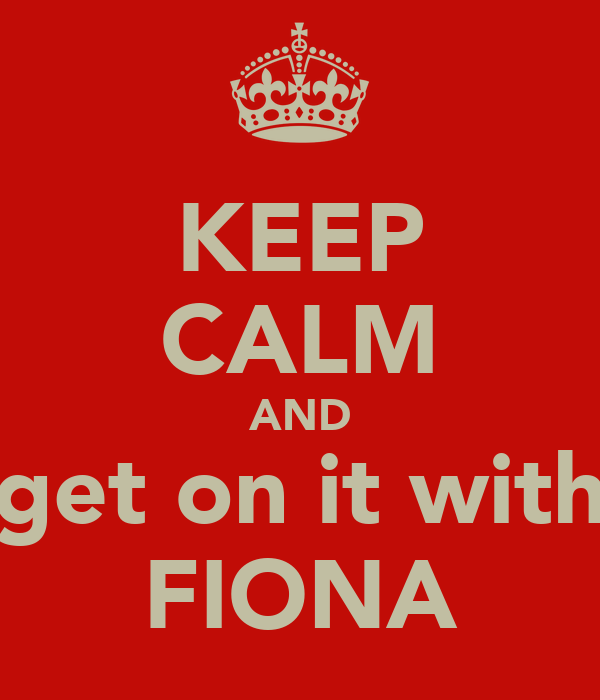 KEEP CALM AND get on it with FIONA
