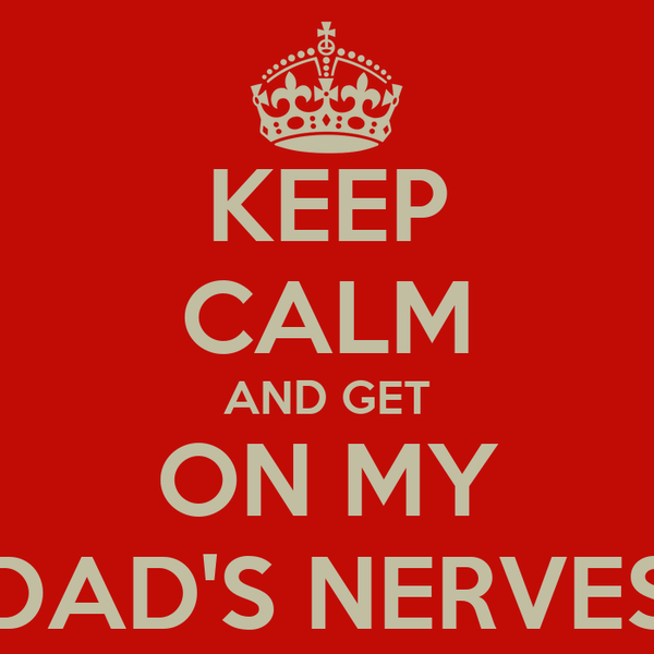 KEEP CALM AND GET ON MY DAD'S NERVES