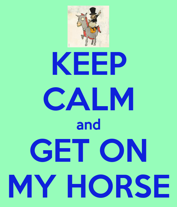 KEEP CALM and GET ON MY HORSE