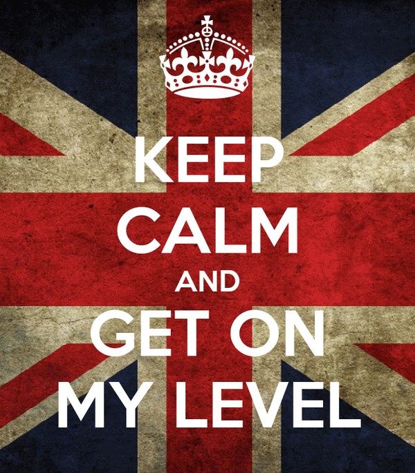 KEEP CALM AND GET ON MY LEVEL