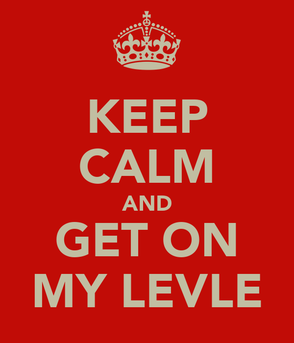 KEEP CALM AND GET ON MY LEVLE