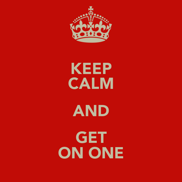 KEEP CALM AND GET ON ONE