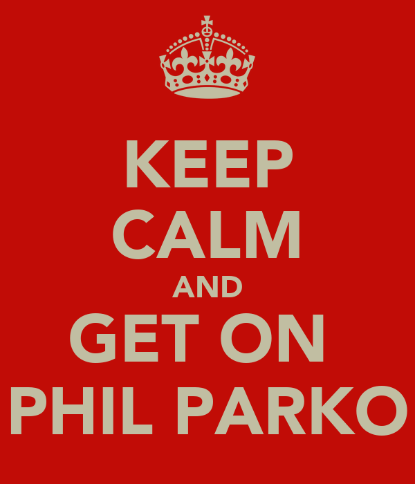 KEEP CALM AND GET ON  PHIL PARKO